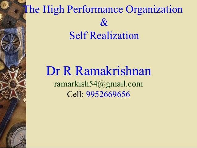 The High Performance Organization & Self Realization  Dr R Ramakrishnan ramarkish54@gmail.com Cell: 9952669656