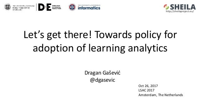Let's get there! Towards policy for adoption of learning analytics Dragan Gašević @dgasevic Oct 26, 2017 LSAC 2017 Amsterd...