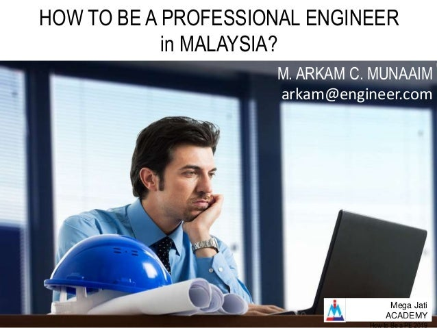 Mega Jati ACADEMY HOW TO BE A PROFESSIONAL ENGINEER in MALAYSIA? M. ARKAM C. MUNAAIM arkam@engineer.com