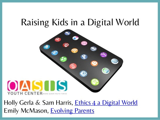 Raising Kids in a Digital World Holly Gerla & Sam Harris, Ethics 4 a Digital World Emily McMason, Evolving Parents