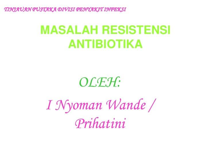 TINJAUAN PUSTAKA DIVISI PENYAKIT INFEKSI<br />MASALAH RESISTENSI ANTIBIOTIKA<br />OLEH:<br />I Nyoman Wande / Prihatini<br />
