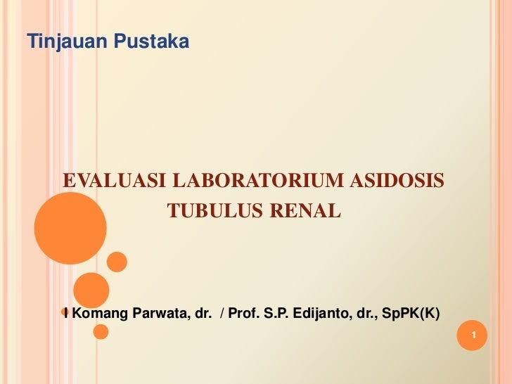 TinjauanPustaka<br />evaluasilaboratoriumasidosistubulus renal<br />I KomangParwata, dr.  / Prof. S.P. Edijanto, dr., SpPK...