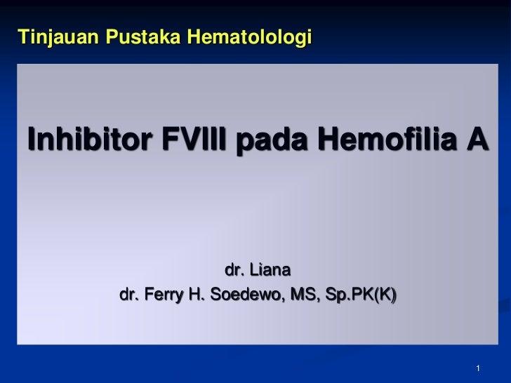 1<br />Tinjauan Pustaka Hematolologi<br />Inhibitor FVIII pada Hemofilia A<br />dr. Liana<br />dr. Ferry H. Soedewo, MS, S...