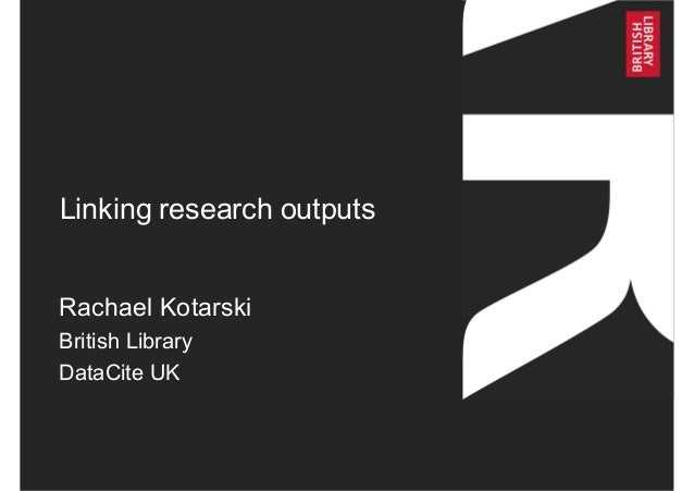 Linking research outputs Rachael Kotarski British Library DataCite UK