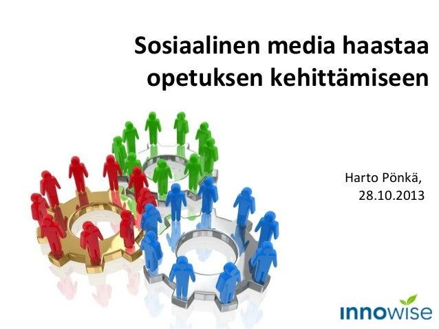 Sosiaalinen media haastaa opetuksen kehittämiseen  Harto Pönkä, 28.10.2013