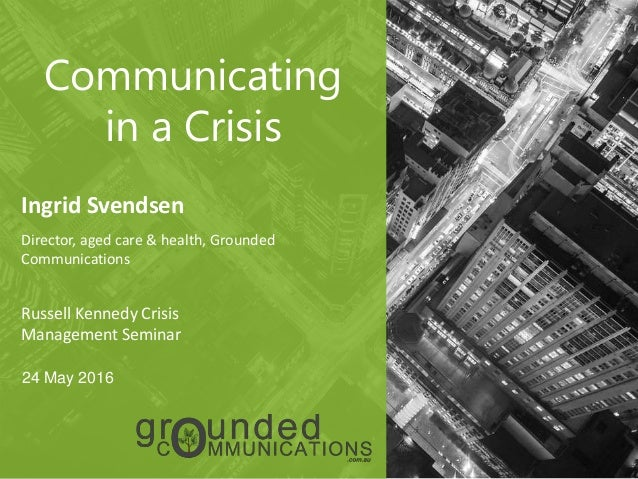 1 Communicating in a Crisis Ingrid Svendsen Director, aged care & health, Grounded Communications Russell Kennedy Crisis M...