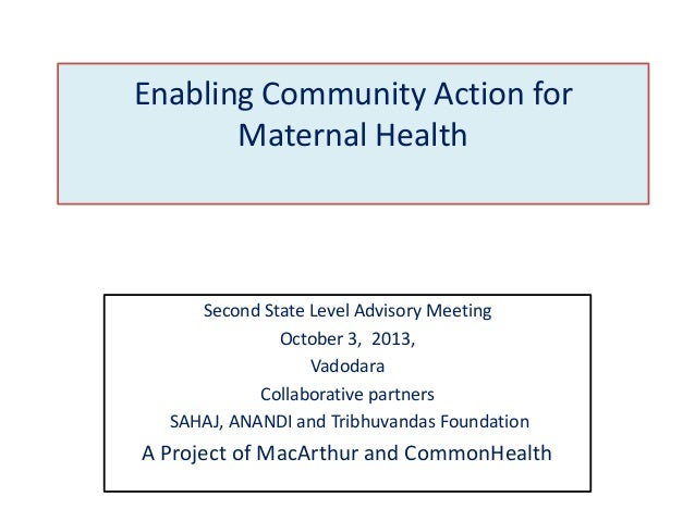 Enabling Community Action for Maternal Health  Second State Level Advisory Meeting October 3, 2013, Vadodara Collaborative...