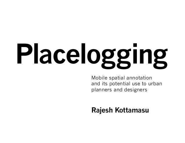 Placelogging     Mobile spatial annotation     and its potential use to urban     planners and designers     Rajesh Kottam...