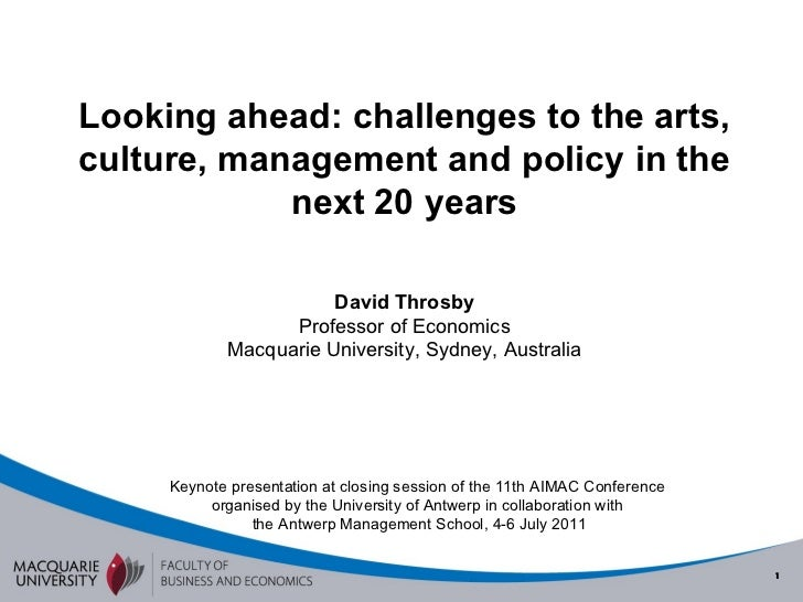 Looking ahead: challenges to the arts, culture, management and policy in the next 20 years David Throsby Professor of Econ...