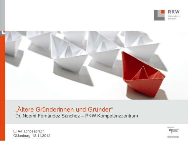 """""""Ältere Gründerinnen und Gründer"""" Dr. Noemí Fernández Sánchez – RKW KompetenzzentrumEFA-FachgesprächOldenburg, 12.11.2012"""