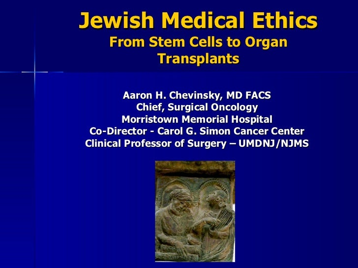 Jewish Medical Ethics From Stem Cells to Organ Transplants Aaron H. Chevinsky, MD FACS Chief, Surgical Oncology Morristown...