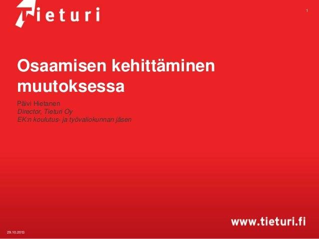 1  Osaamisen kehittäminen muutoksessa Päivi Hietanen Director, Tieturi Oy EK:n koulutus- ja työvaliokunnan jäsen  29.10.20...