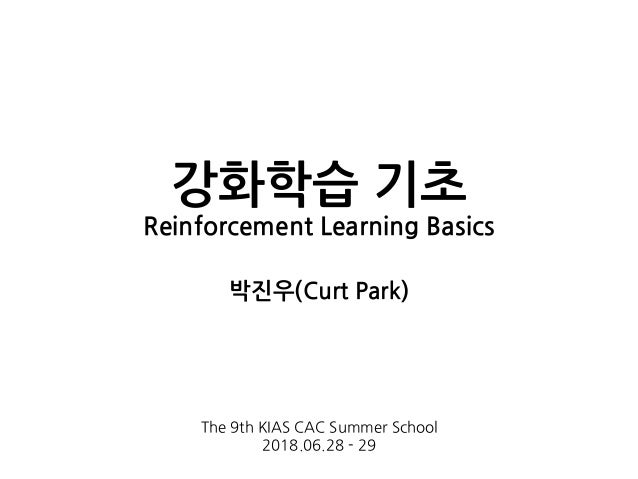 강화학습 기초 Reinforcement Learning Basics 박진우(Curt Park) The 9th KIAS CAC Summer School 2018.06.28 - 29