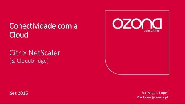Conectividade com a Cloud Citrix NetScaler (& Cloudbridge) Set 2015 Rui Miguel Lopes Rui.lopes@ozona.pt