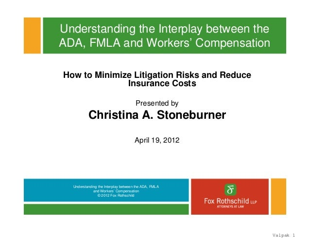 Understanding the Interplay between the ADA, FMLA and Workers' Compensation © 2012 Fox Rothschild Understanding the Interp...