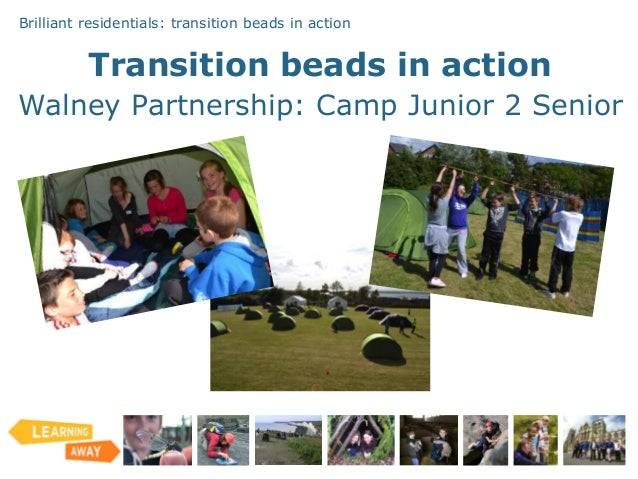 Brilliant residentials: transition beads in action Transition beads in action Walney Partnership: Camp Junior 2 Senior