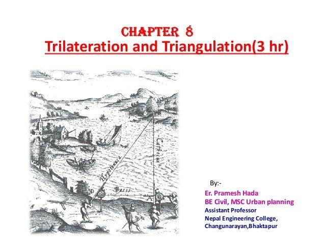 Trilateration and Triangulation(3 hr) CHAPTERCHAPTERCHAPTERCHAPTER 8888 Er. Pramesh Hada BE Civil, MSC Urban planning Assi...