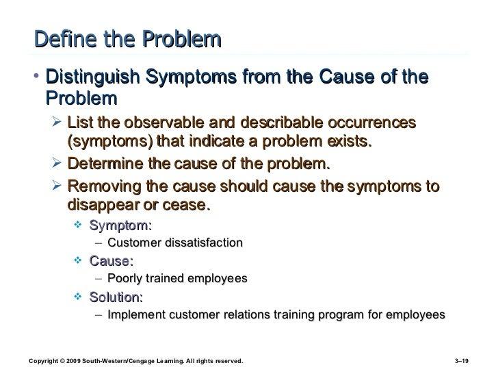 Define the Problem <ul><li>Distinguish Symptoms from the Cause of the Problem </li></ul><ul><ul><li>List the observable an...