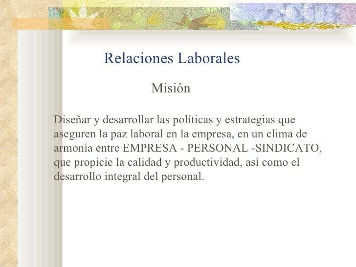 Relaciones Laborales                   MisiónDiseñar y desarrollar las políticas y estrategias queaseguren la paz laboral ...