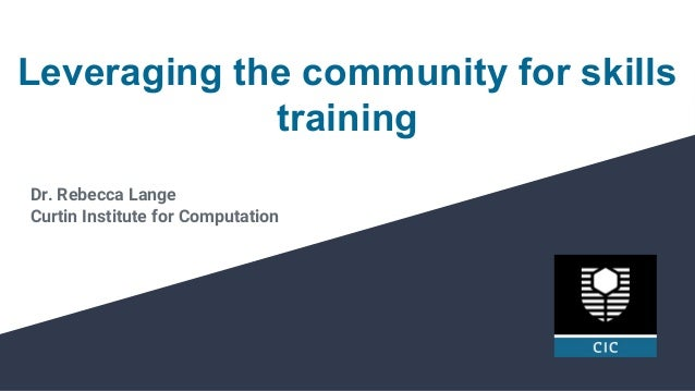 Leveraging the community for skills training Dr. Rebecca Lange Curtin Institute for Computation