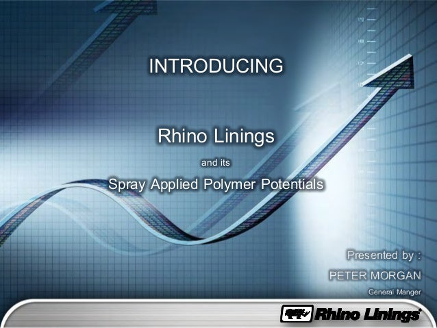 INTRODUCING Rhino Linings and its Spray Applied Polymer Potentials Presented by : PETER MORGAN General Manger