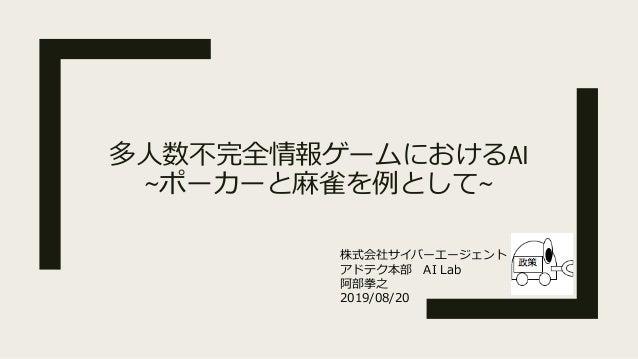 多⼈数不完全情報ゲームにおけるAI ~ポーカーと⿇雀を例として~ 株式会社サイバーエージェント アドテク本部 AI Lab 阿部拳之 2019/08/20