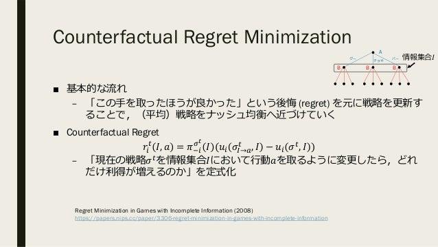 Counterfactual Regret Minimization ■ 基本的な流れ – 「この⼿を取ったほうが良かった」という後悔 (regret) を元に戦略を更新す ることで,(平均)戦略をナッシュ均衡へ近づけていく ■ Counter...