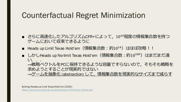 Counterfactual Regret Minimization ■ さらに⾼速化したアルゴリズムCFR+によって,10@I 程度の情報集合数を持つ ゲームにおいて収束できるように ■ Heads up Limit Texas Hold'e...