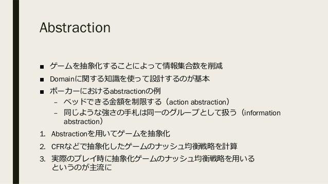 Abstraction ■ ゲームを抽象化することによって情報集合数を削減 ■ Domainに関する知識を使って設計するのが基本 ■ ポーカーにおけるabstractionの例 – ベッドできる⾦額を制限する(action abstractio...