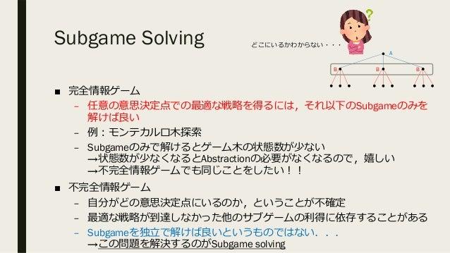 Subgame Solving ■ 完全情報ゲーム – 任意の意思決定点での最適な戦略を得るには,それ以下のSubgameのみを 解けば良い – 例︓モンテカルロ⽊探索 – Subgameのみで解けるとゲーム⽊の状態数が少ない →状態数が少なく...