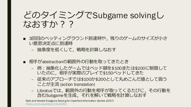 どのタイミングでSubgame solvingし なおすか︖︖ ■ 3回⽬のベッティングラウンド到達時や,残りのゲームのサイズが⼩さ い意思決定点に到達時 – 抽象度を低くして,戦略を計算しなおす ■ 相⼿がabstractionの範囲外の⾏動...