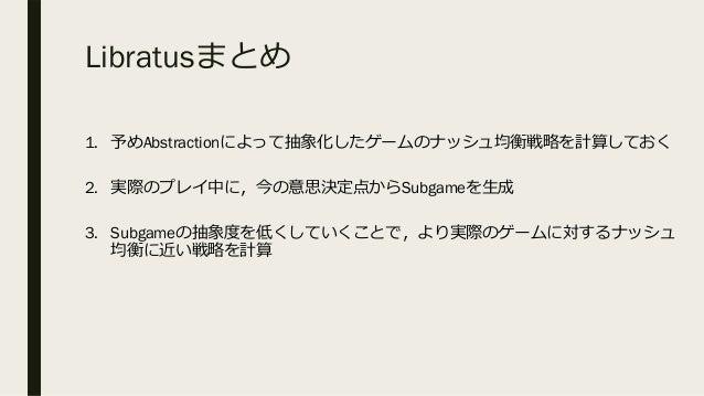 Libratusまとめ 1. 予めAbstractionによって抽象化したゲームのナッシュ均衡戦略を計算しておく 2. 実際のプレイ中に,今の意思決定点からSubgameを⽣成 3. Subgameの抽象度を低くしていくことで,より実際のゲーム...
