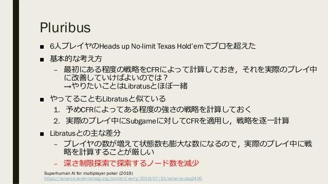 Pluribus ■ 6⼈プレイヤのHeads up No-limit Texas Hold'emでプロを超えた ■ 基本的な考え⽅ – 最初にある程度の戦略をCFRによって計算しておき,それを実際のプレイ中 に改善していけばよいのでは︖ →や...
