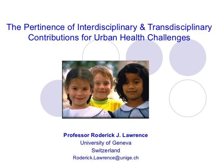 The Pertinence of Interdisciplinary & Transdisciplinary Contributions for Urban Health Challenges Professor Roderick J. La...