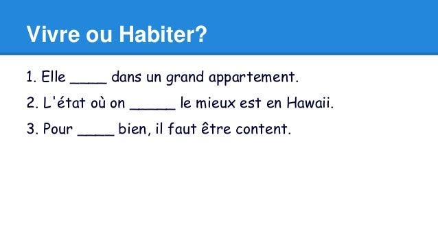 Vivre ou Habiter?  1. Elle ____ dans un grand appartement.  2. L'état où on _____ le mieux est en Hawaii.  3. Pour ____ bi...