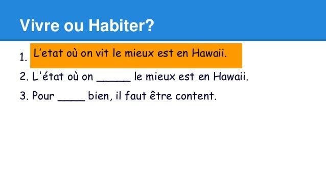 Vivre ou Habiter?  L'etat où on vit le mieux est en Hawaii.  1. Elle ____ dans un grand appartement.  2. L'état où on ____...