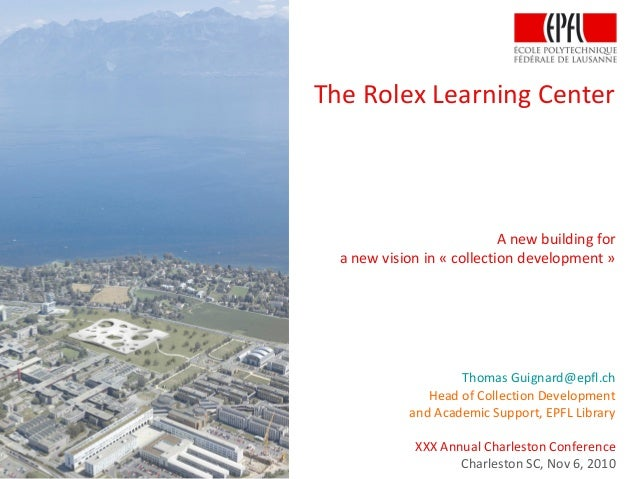 The Rolex Learning Center A new building for a new vision in « collection development » Thomas Guignard@epfl.ch Head of Co...