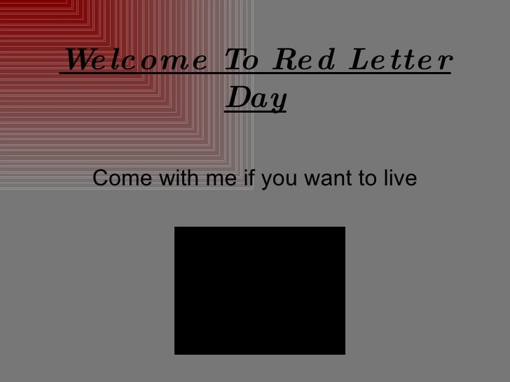 Welcome To Red Letter Day Come with me if you want to live
