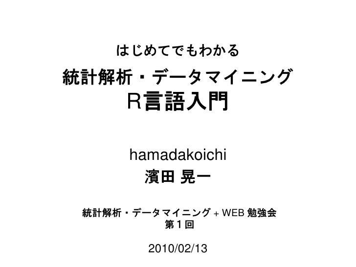 統計解析・データマイニング R 言語入門 2010/02/13 濱田 晃一 データマイニング +WEB 勉強会 第1回 hamadakoichi はじめてでもわかる