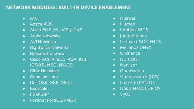 ● A10 ● Apstra AOS ● Arista EOS (cli, eAPI), CVP ● Aruba Networks ● AVI Networks ● Big Switch Networks ● Brocade Ironware ...