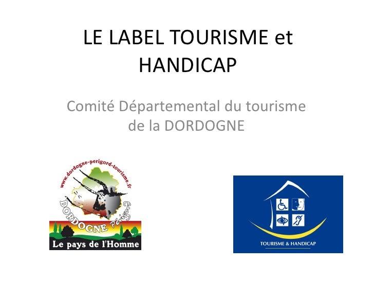 LE LABEL TOURISME et         HANDICAP Comité Départemental du tourisme         de la DORDOGNE