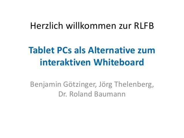 Herzlich willkommen zur RLFB Tablet PCs als Alternative zum interaktiven Whiteboard Benjamin Götzinger, Jörg Thelenberg, D...