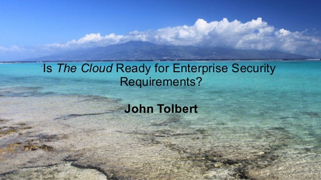 Is The Cloud Ready for Enterprise Security Requirements? John Tolbert