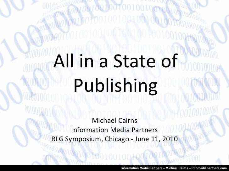 All in a State of Publishing Michael Cairns Information Media Partners RLG Symposium, Chicago - June 11, 2010