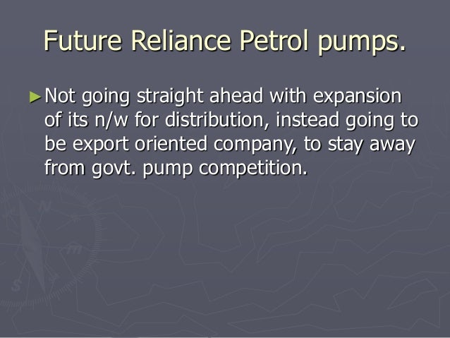 Future Reliance Petrol pumps.  ►Not going straight ahead with expansion  of its n/w for distribution, instead going to  be...