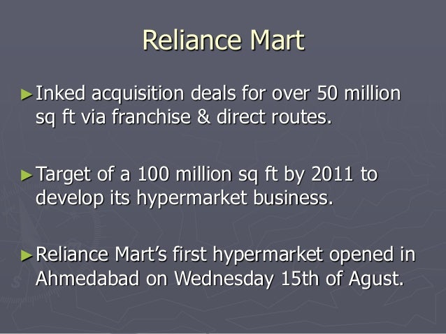 Reliance Mart  ►Inked acquisition deals for over 50 million  sq ft via franchise & direct routes.  ►Target of a 100 millio...