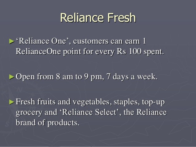 Reliance Fresh  ►'Reliance One', customers can earn 1  RelianceOne point for every Rs 100 spent.  ►Open from 8 am to 9 pm,...