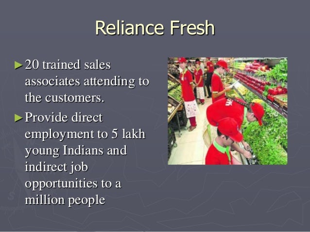 Reliance Fresh  ►20 trained sales  associates attending to  the customers.  ►Provide direct  employment to 5 lakh  young I...