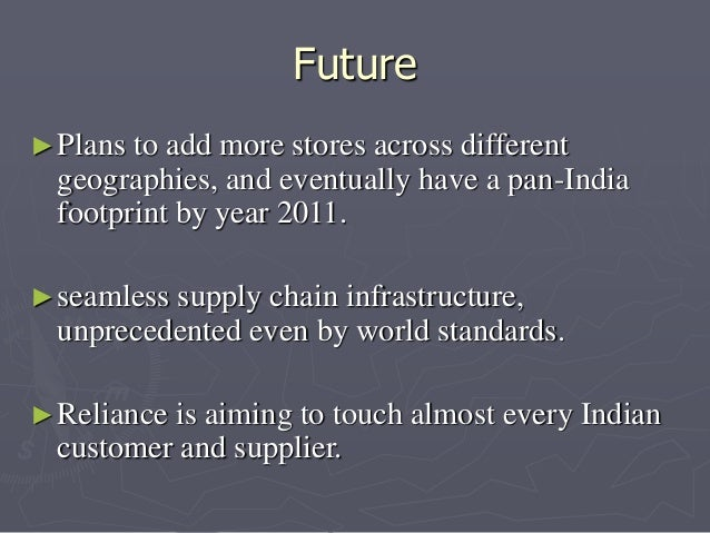 Future  ►Plans to add more stores across different  geographies, and eventually have a pan-India  footprint by year 2011. ...