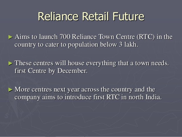 Reliance Retail Future  ► Aims to launch 700 Reliance Town Centre (RTC) in the  country to cater to population below 3 lak...